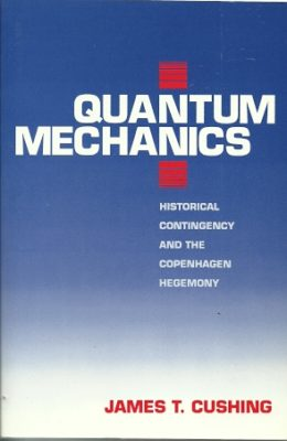 Quantum Mechanics. Historical Contingency and the Copenhagen Hegemony. CUSHING, James T.