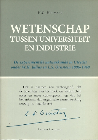 Wetenschap tussen universiteit en industrie. De experimentele natuurkunde in Utrecht onder W.H. Julius en L.S. Ornstein 1896-1940 (with summary in English). HEIJMANS, H.G.