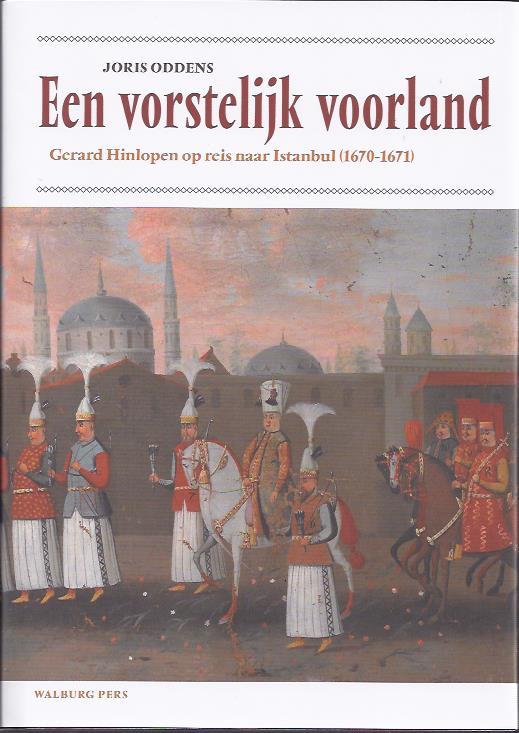 Een vorstelijk voorland. Gerard Hinlopen op reis naar Istanbul (1670-1671). [Nieuw] ODDENS, Joris