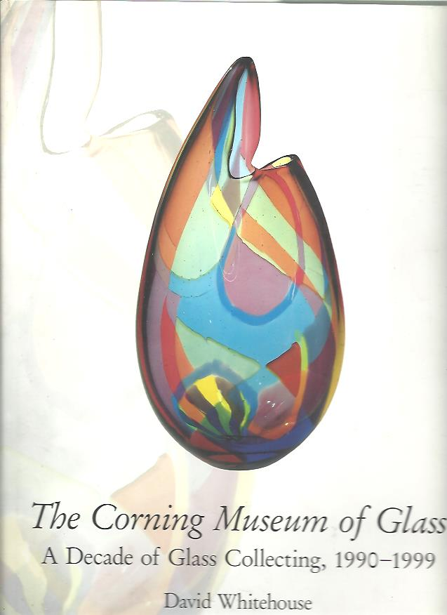 The Corning Museum of Glass. A Decade of Glass Collecting, 1990-1999. WHITEHOUSE, David