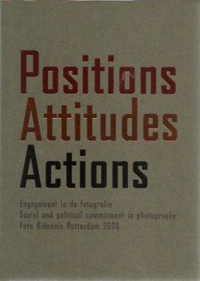 Positions Attitudes Actions - Engagement in de fotografie. Commitment in photography. Social and political commitment in photography. Foto Biënnale Rotterdam 2000. GIERSTBERG, Frits [Ed.]