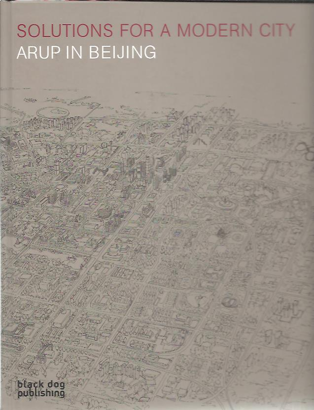 Solutions for a Modern City. Arup in Beijing. HILL, Terry & Andrew CHAN a.o.