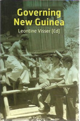 Governing New Guinea. An oral history of Papuan administrators, 1950-1990. VISSER, Leontine [Ed.