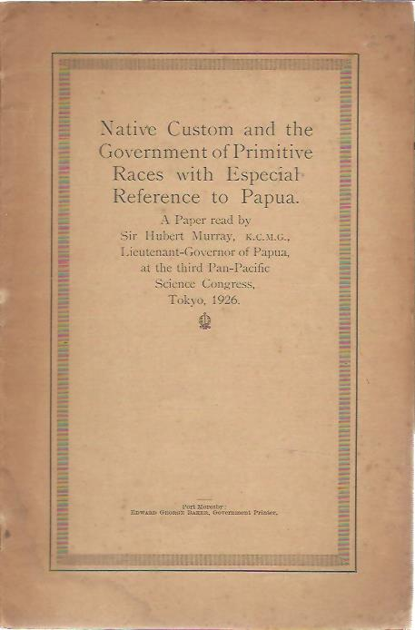 Native Custom and the Government of Primitive Races with Especial Reference to Papua. A paper read by Sir Hubert Murray, K.C.M.G., Lieutenant-Governor of Papua, at hte third Pan-Pacific Science Congress, Tokyo, 1926. MURRAY, Hubert