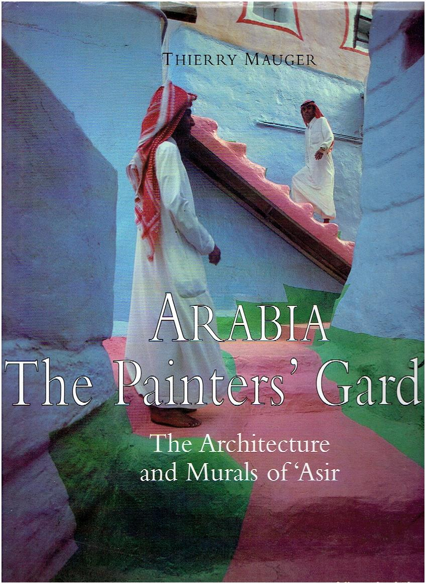 Arabia. The Painter's Garden. The Architecture and Murals of 'Asir. MAUGER, Thierry [Text and photographs]