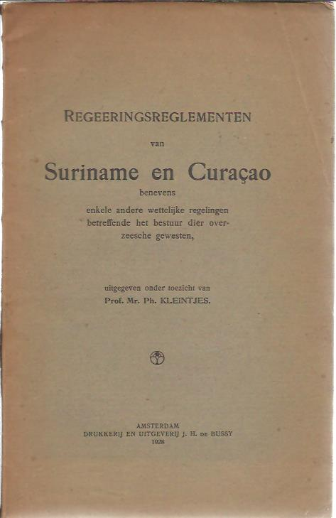 Regeeringsreglementen van Suriname en Curaçao benevens enkele andere wettelijke regelingen betreffende het bestuur dier overzeesche gewesten. KLEINTJES, Ph.