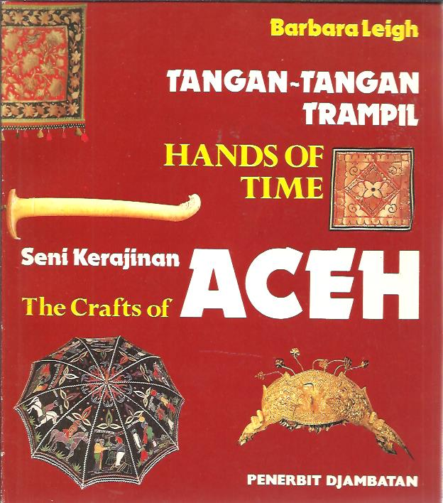 Tangan-Tangan Trampil. Hands of Time. The Crafts of Aceh. [Seni Kerajinan Aceh]. LEIGH, Barbara
