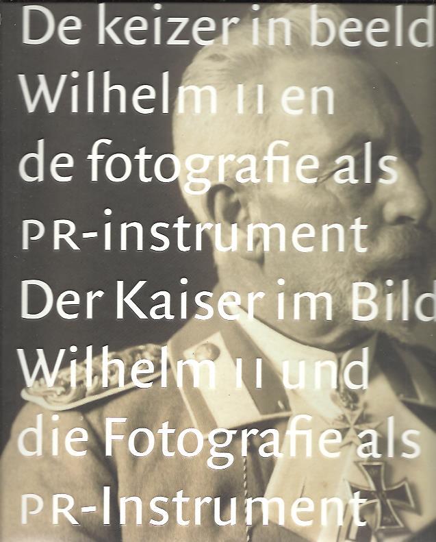 De keizer in beeld. Wilhelm II en de fotografie als PR-instrument - Der Kaiser im Bild. Wilhelm II. und die Fotografie als PR-Instrument. [New] ASSER, Saskia & Liesbeth RUITENBERG [Red.]