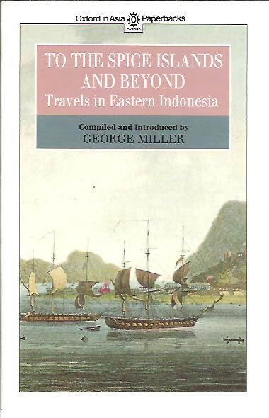 To the Spice Islands and Beyond. Travels in Eastern Indonesia. MILLER, George [Compiled and Introduced by]