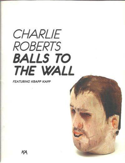 Charlie Roberts - Balls to the Wall featuring KRAPP KAPP - [SIGNED]. + 6 jaar / Years Kunsthal KAdE 2009-2015 ROOS, Robbert & Judith van MEEUWEN [Eds]