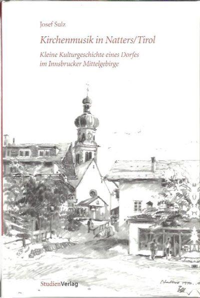 Kirchenmusik in Natters / Tirol. Kleine Kulturgeschichte eines Dorfes im Innsbrucker Mittelbebirge. Herausgegeben vom Pfarrchor Natters anlässlich seines 175-Jahr-Jubiläums 1834-2009 + CD. SULZ, Josef