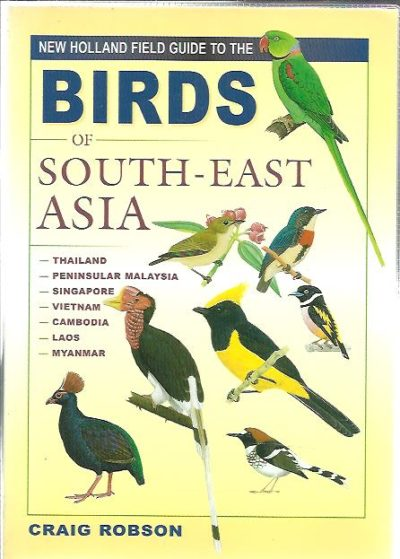 New Holland Field Guide to the Birds of South-East Asia. Thailand - Peninsular Malaysia - Singapore - Vietnam - Cambodia - Laos - Myanmar. ROBSON, Craig