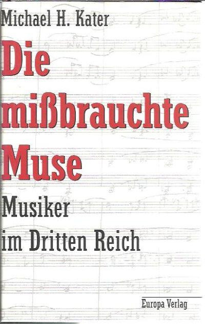 Die missbrauchte Muse. Musiker im Dritten Reich. KATER, Michael H.