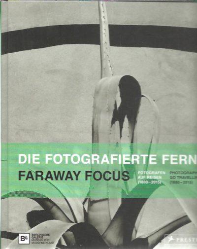 Die fotografierte Ferne. Faraway Focus. Fotografen auf Reisen (1880-2015) - Photographers Go Travelling (1880-2015). KÖHLER, Thomas [Hrsg / Ed.]