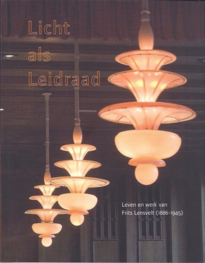 Licht als Leidraad. Leven en werk van Frits Lensvelt (1886-1945). Met een voorwoord van Frans Leidelmeijer. BERG, Tuja van den [e.a.]