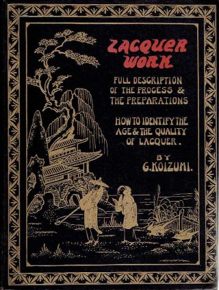 Lacquer Work. A Practical Exposition of the Art of Lacquering together with Valuable Notes for the Collector. KOIZUMI, G.