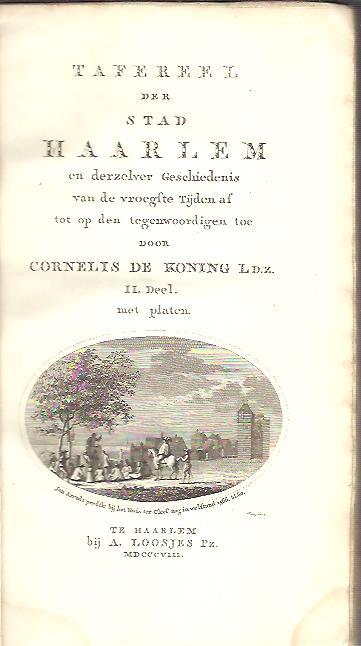 Tafereel der Stad Haarlem en derzelver Geschiedenis van de vroegste Tijden af tot op den tegenwoordigen toe. II. Deel. KONING, Cornelis de