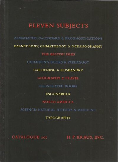 Eleven subjects.  Almanachs, Calendars, & Prognostications - Balneology, Climatology & Oceanography - The British Isles - Children's Books & Paedagogy - Gardening & Husbandry - Geography & Travel - Illustrated Books - Incunabula - North America - Science: Natural History & Medicine - Typography. KRAUS - CATALOGUE 207