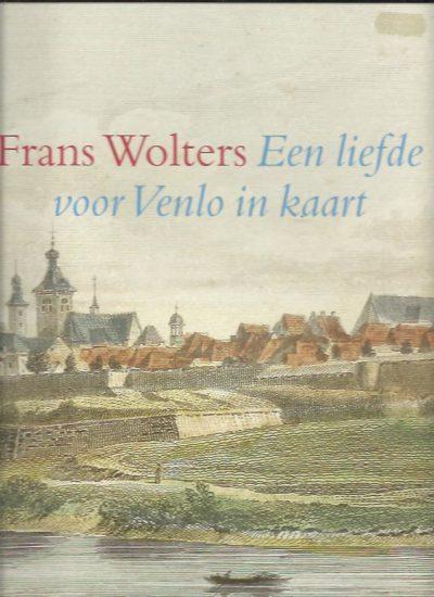 Frans Wolters. Een liefde voor Venlo in kaart. BOGERS, Ad, Frans HERMANS, Theo HUIJS e.a.
