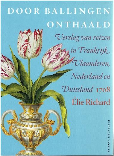 Door ballingen onthaald. Verslag van reizen in Frankrijk, Vlaanderen, Nederland en Duitsland 1708. RICHARD, Élie