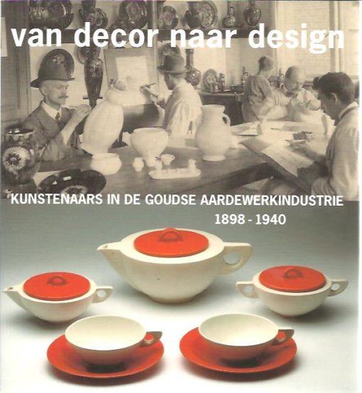 Van Decor naar Design. Kunstenaars in de Goudse aardewerkindustrie 1898-1940. SLUIJTER-SEIJFFERT, Nicolette & Hans VOGELS [Eindred.]