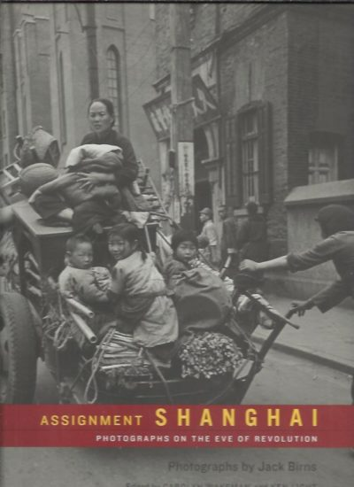 Assignment Shanghai. Photographs on the eve of revolution. Photographs by Jack Birns. BIRNS - WAKEMAN, Carolyn & Ken LIGHT [Eds]