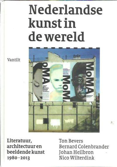 Nederlandse kunst in de wereld. Literatuur, architectuur en beeldende kunst 1980-2013. [Nieuw]. BEVERS, Ton, Bernard COLENBRANDER, Johan HEILBRON & Nico WILTERDINK