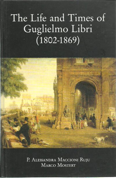 The Life and Times of Guglielmo Libri (1802-1869). Scientist, patriot, scholar, journalist, and thief. A nineteenth-century story. MACCIONI RUJU, P. Alessandra & Marco MOSTERT