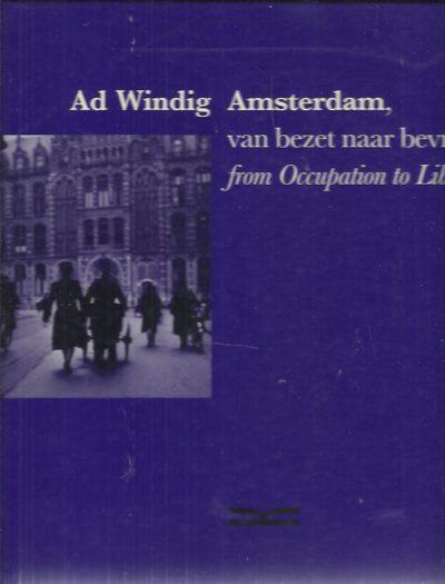 Ad Windig - Amsterdam, van bezet naar bevrijd / from Occupation to Liberation. WINDIG, Ad