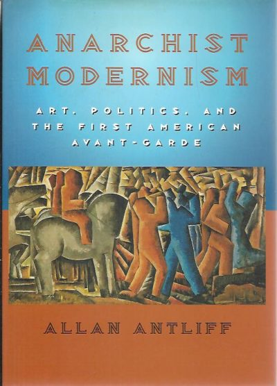 Anarchist Modernism. Art, Politics, and the First American Avant-Garde. ANTLIFF, Allan