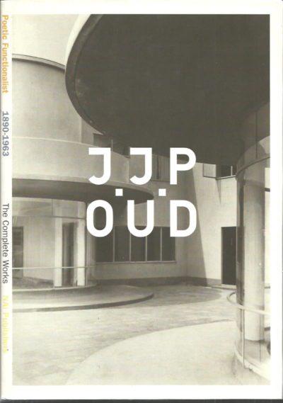 J.J.P. Oud. Poetic Functionalist. 1890-1963. The Complete Works. [English edition]. TAVERNE, Ed, Cor WAGENAAR & Martien de VLETTER