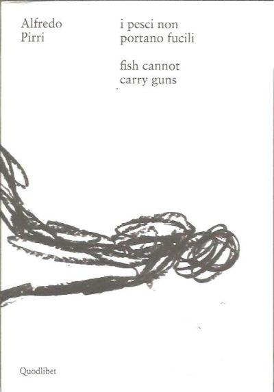 Alfredo Pirri - I pesci non portano fucili / fish cannot carry guns. PIRRI, Alfredo - Benedetta Carpi De RESMINI & Ludovico PRATESI [Eds.]
