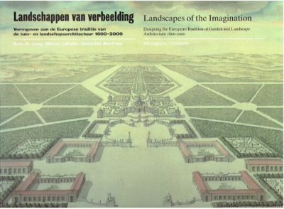 Landschappen van verbeelding. Vormgeven aan de Europese traditie van tuin- en landschapsarchitectuur 1600-2000 / Landscapes of the Imagination. Designing the European Tradition of Garden and Landscape Architecture 1600-2000. JONG, Erik de, Michel LAFAILLE & Christian BERTRAM