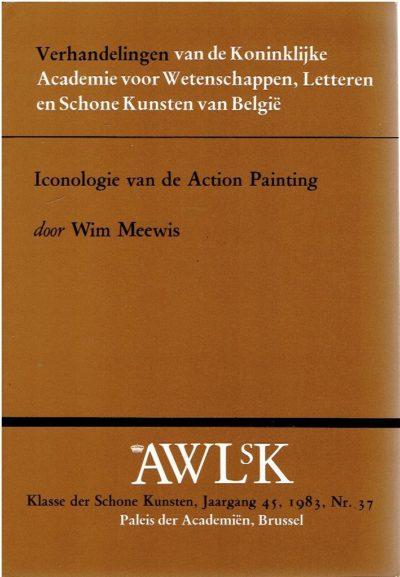 Iconologie van de Action Painting: Theorie en werk van een aantal action painters in het ruimer verband van het abstract expressionisme. MEEWIS, Wim