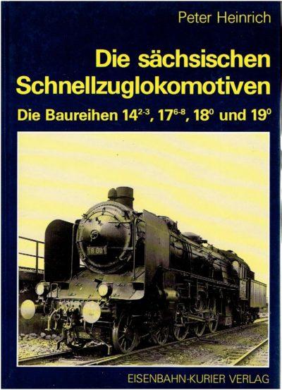 Die sächsischen Schnellzuglokomotiven - Die Baureihen 14.2-3, 17.6-8, 18.0 und 19.0. HEINRICH, Peter