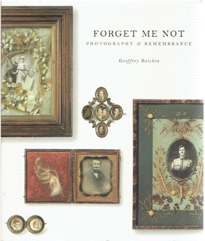 Forget Me Not - Photography & Remembrance. BATCHEN, Geoffrey