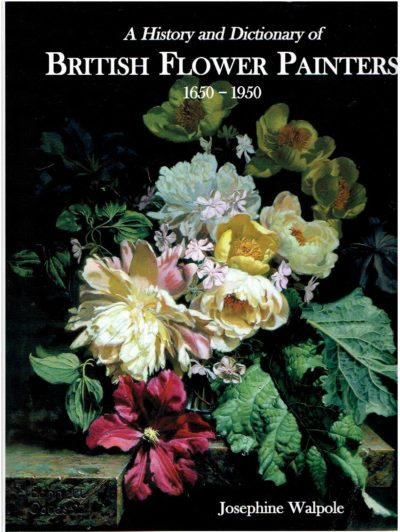 A History and Dictionary of British Flower Painters 1650-1950. WALPOLE, Josephine