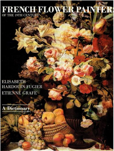 French Flower Painters of the 19th Century - A Dictionary. Edited by Peter Mitchell. HARDOUIN-FUGIER,  Elisabeth & Etienne GRAFE