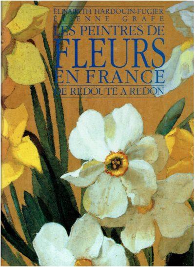 Les Peintres de Fleurs en France - de Redouté a Redon - suivi d'un répertoire des peintres cités dans l'ouvrage. HARDOUIN-FUGIER,  Elisabeth & Etienne GRAFE