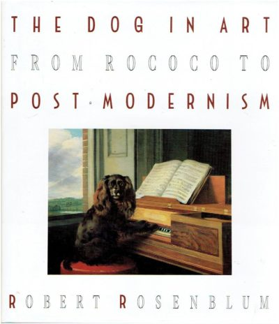 The Dog in Art from Rococo to Post Modernism. ROSENBLUM, Robert