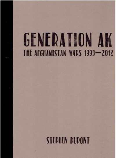 Stephen Dupont - Generation AK - The Afghanistan Wars 1993-2012. - [New]. DUPONT, Stephen