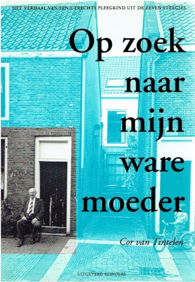 Op zoek naar mijn ware moeder. Het levensverhaal van een Utrechts pleegkind uit de Zeven Steegjes. TINTELEN , Cor van