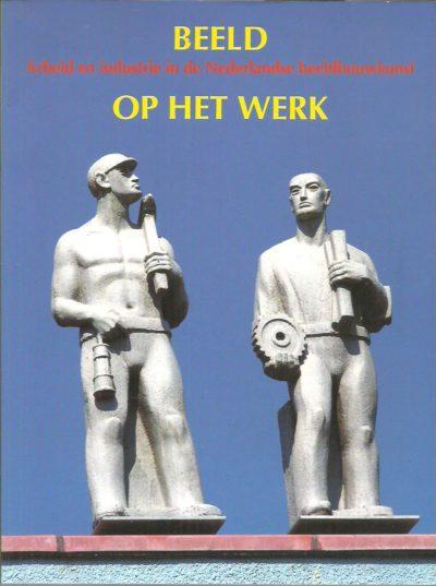 Beeld op het werk - Arbeid en industrie in de Nederlandse beeldhouwkunst. BEERMAN, Mirjam & Ardine NICOLAI