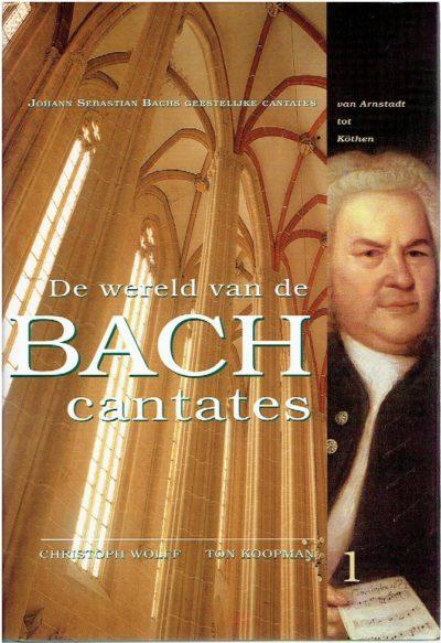 De wereld van de Bach Cantates - Deel 1 - Johann Sebastian Bachs Geestelijke Cantates: van Arnstadt tot Kötgen. WOLFF, Christoph & Ton KOOPMAN