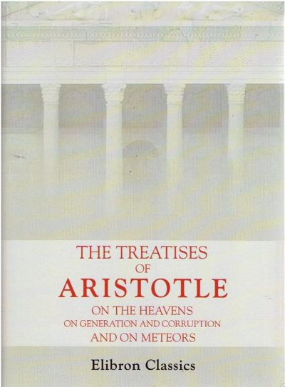 The Treatises of Aristotle - on the Heavens - on Generation and Corruption - and on Meteors. ARISTOTLE