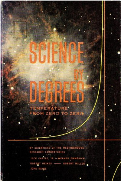 Science by degrees - temperature from zero to zero - by Scientists of the Westinghouse Research Laboratories. CASTLE Jr., Jack, Werner EMMERICH, Robert HEIKES, Robert MILLER, John RAYNE, Sharon BANIGAN