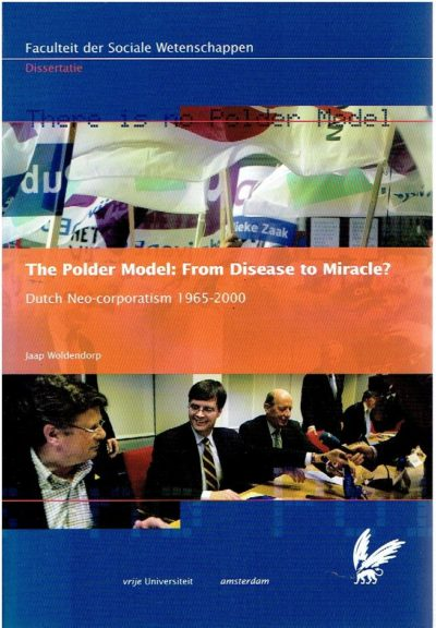 The Polder Model: From Disease to Miracle? Dutch Neo-corporatism 1965-2000. Academisch Proefschrift. WOLDENDORP, Jacob Johannes
