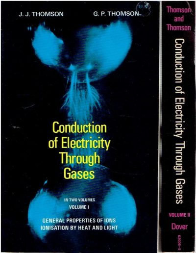 Conduction of Electricity Through Gases. Volume I - General Properties of Ions - Ionisation by Heat and Light. Volume II - Ionisation by Collision and the Gaseous Discharge. Unrevised reprint of the third edition. THOMSON, J.J. & G.P. THOMSON