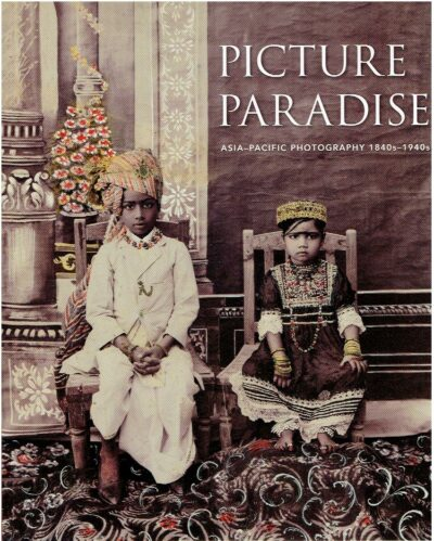 Picture Paradise - Asia-Pacific Photography 1840s-1940s. NEWTON, Gael