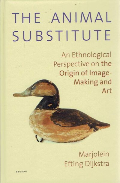 The Animal Substitute - An Ethnological Perspective on the Origin of Image-Making and Art. EFTING DIJKSTRA, Marjolein